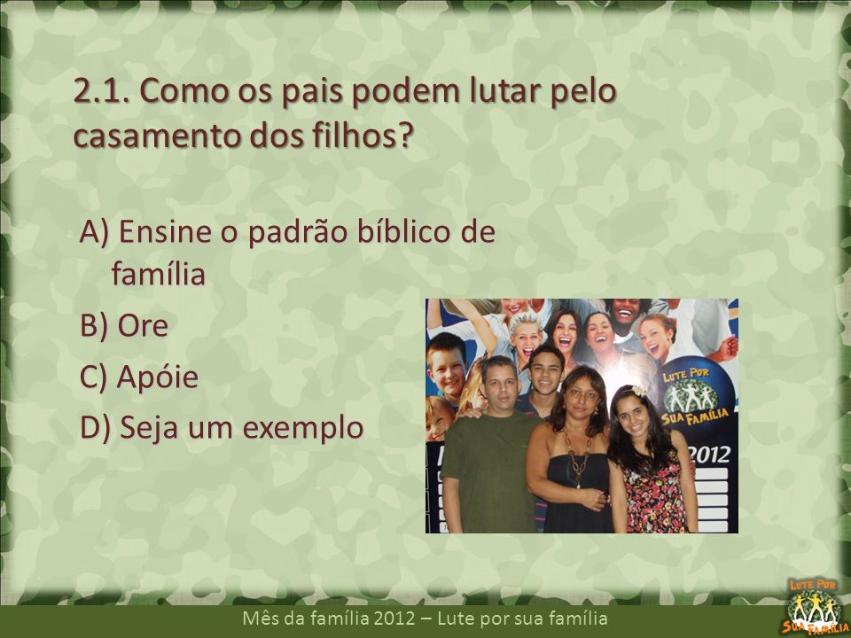 Mês da família 2012 – Lute por sua família A) Ensine o padrão bíblico de família B) Ore C) Apóie D) Seja um exemplo 2.1. Como os pais podem lutar pelo