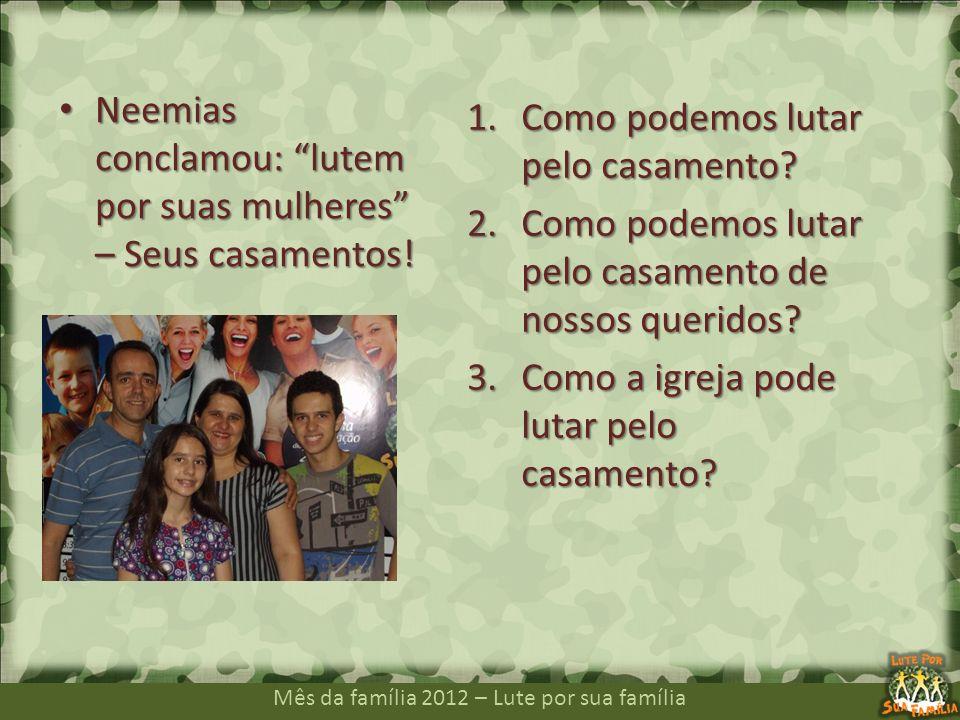 Mês da família 2012 – Lute por sua família Neemias conclamou: lutem por suas mulheres – Seus casamentos! Neemias conclamou: lutem por suas mulheres –