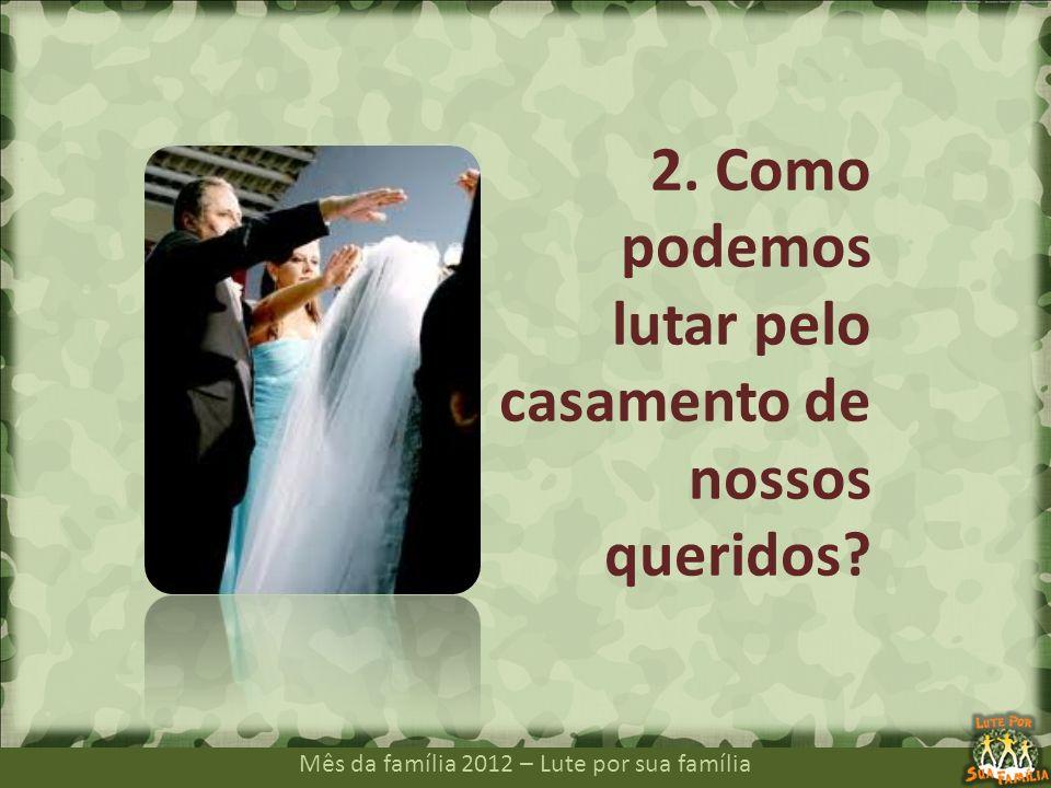 Mês da família 2012 – Lute por sua família 2. Como podemos lutar pelo casamento de nossos queridos?