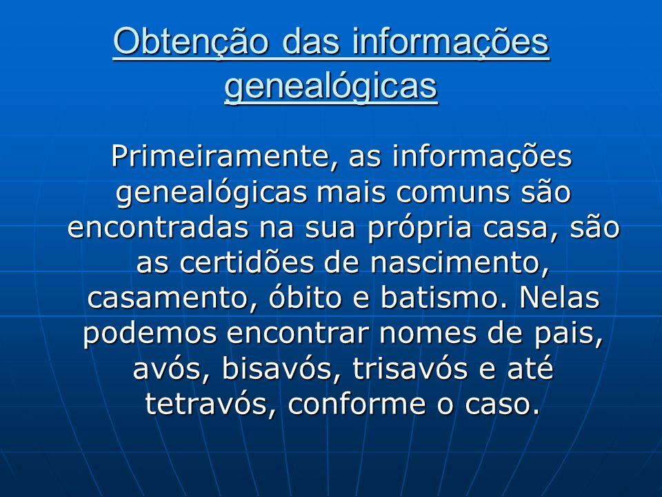 Obtenção das informações genealógicas Primeiramente, as informações genealógicas mais comuns são encontradas na sua própria casa, são as certidões de