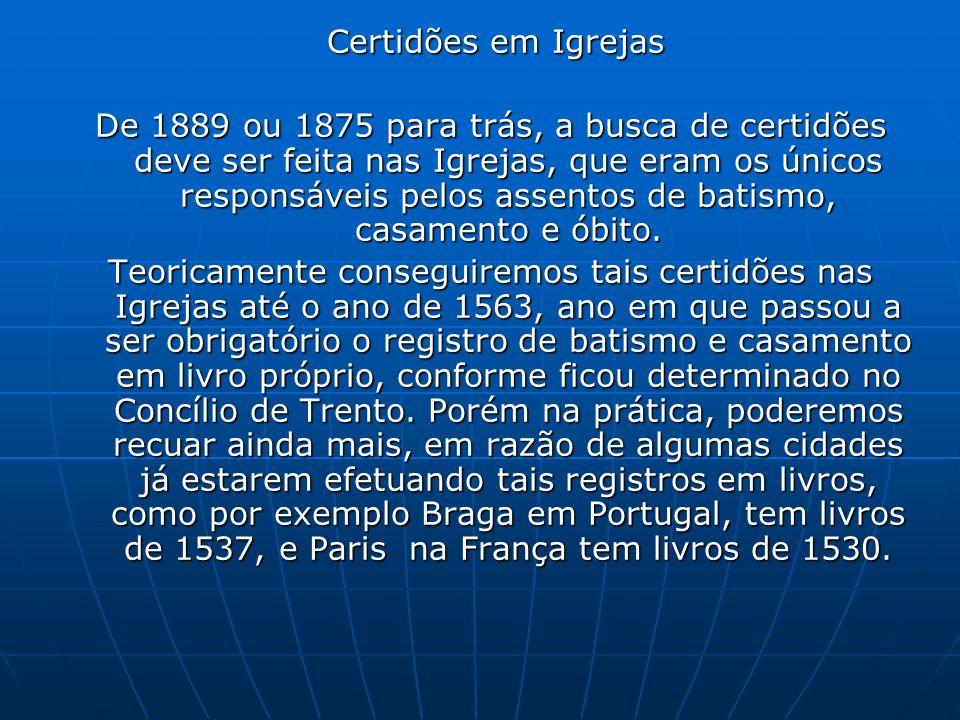 Certidões em Igrejas Certidões em Igrejas De 1889 ou 1875 para trás, a busca de certidões deve ser feita nas Igrejas, que eram os únicos responsáveis