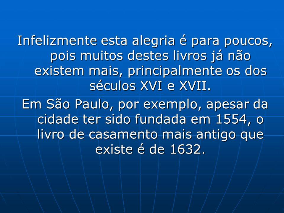Infelizmente esta alegria é para poucos, pois muitos destes livros já não existem mais, principalmente os dos séculos XVI e XVII. Em São Paulo, por ex