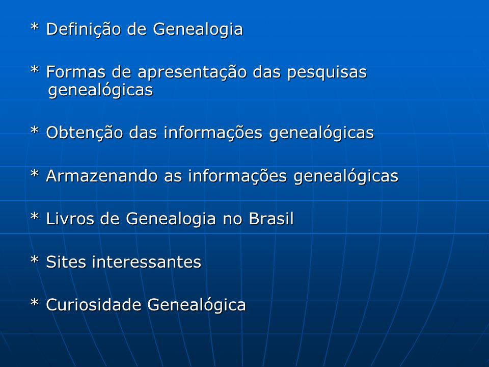 * Definição de Genealogia * Formas de apresentação das pesquisas genealógicas * Obtenção das informações genealógicas * Armazenando as informações gen