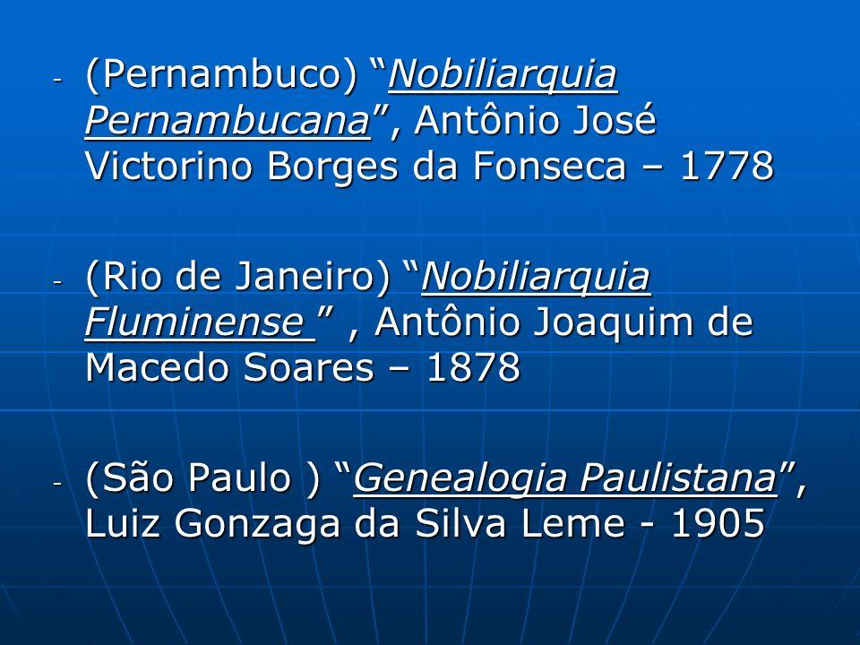 - (Pernambuco) Nobiliarquia Pernambucana, Antônio José Victorino Borges da Fonseca – 1778 - (Rio de Janeiro) Nobiliarquia Fluminense, Antônio Joaquim