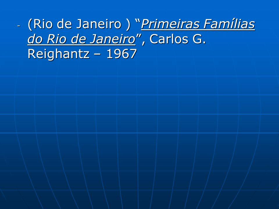 - (Rio de Janeiro ) Primeiras Famílias do Rio de Janeiro, Carlos G. Reighantz – 1967