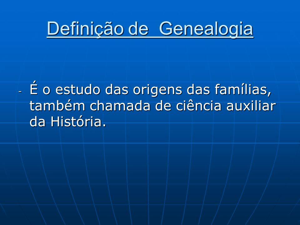 Definição de Genealogia - É o estudo das origens das famílias, também chamada de ciência auxiliar da História.