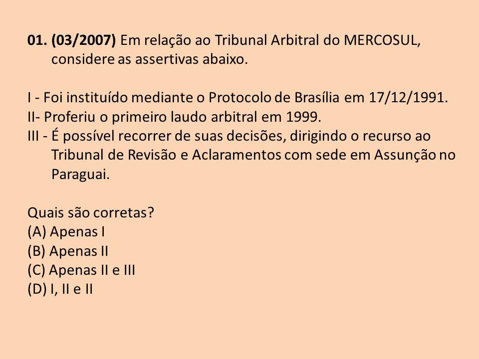 01. (03/2007) Em relação ao Tribunal Arbitral do MERCOSUL, considere as assertivas abaixo. I - Foi instituído mediante o Protocolo de Brasília em 17/1