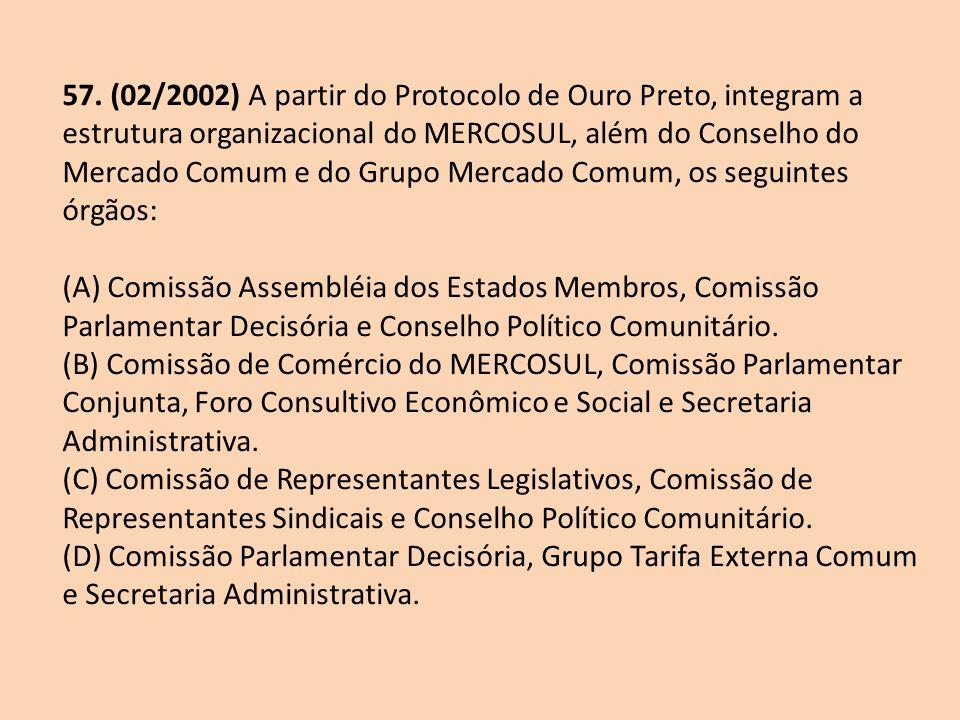 57. (02/2002) A partir do Protocolo de Ouro Preto, integram a estrutura organizacional do MERCOSUL, além do Conselho do Mercado Comum e do Grupo Merca