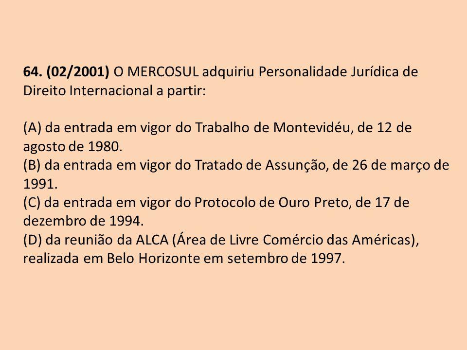64. (02/2001) O MERCOSUL adquiriu Personalidade Jurídica de Direito Internacional a partir: (A) da entrada em vigor do Trabalho de Montevidéu, de 12 d