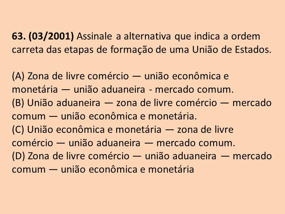 63. (03/2001) Assinale a alternativa que indica a ordem carreta das etapas de formação de uma União de Estados. (A) Zona de livre comércio união econô
