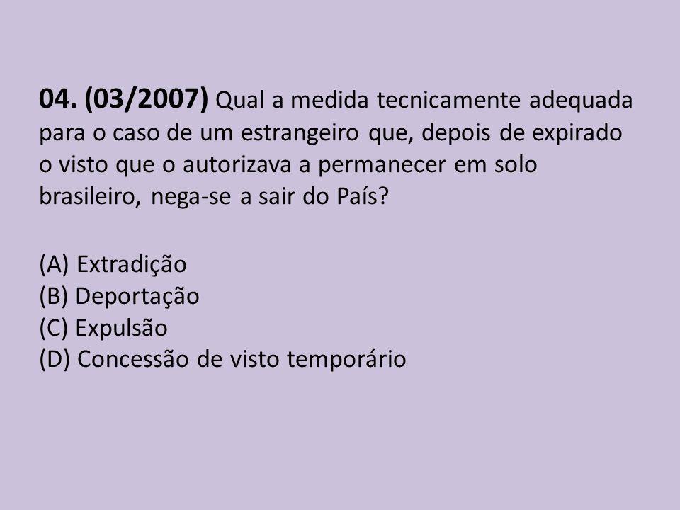 04. (03/2007) Qual a medida tecnicamente adequada para o caso de um estrangeiro que, depois de expirado o visto que o autorizava a permanecer em solo
