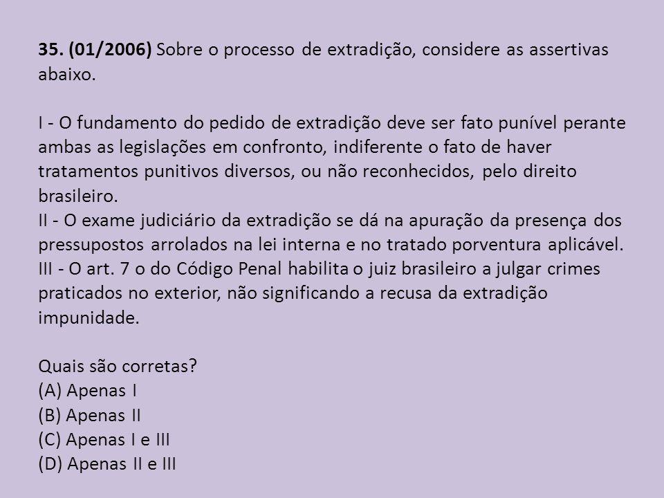35. (01/2006) Sobre o processo de extradição, considere as assertivas abaixo. I - O fundamento do pedido de extradição deve ser fato punível perante a