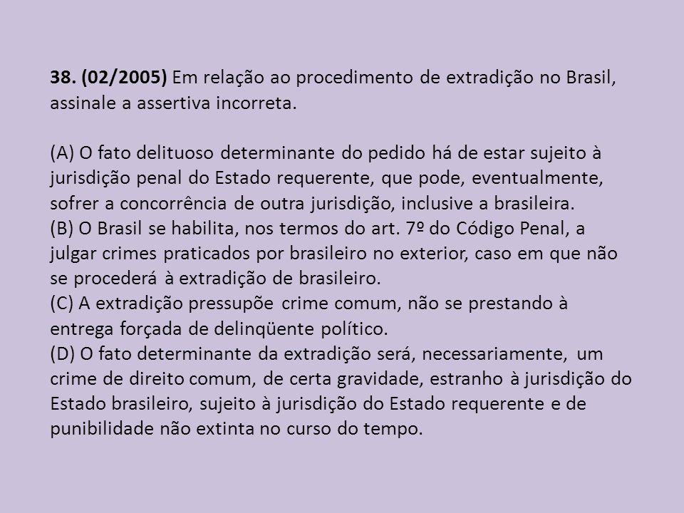 38. (02/2005) Em relação ao procedimento de extradição no Brasil, assinale a assertiva incorreta. (A) O fato delituoso determinante do pedido há de es