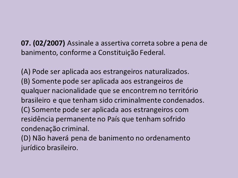 07. (02/2007) Assinale a assertiva correta sobre a pena de banimento, conforme a Constituição Federal. (A) Pode ser aplicada aos estrangeiros naturali