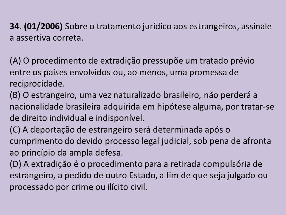 34. (01/2006) Sobre o tratamento jurídico aos estrangeiros, assinale a assertiva correta. (A) O procedimento de extradição pressupõe um tratado prévio