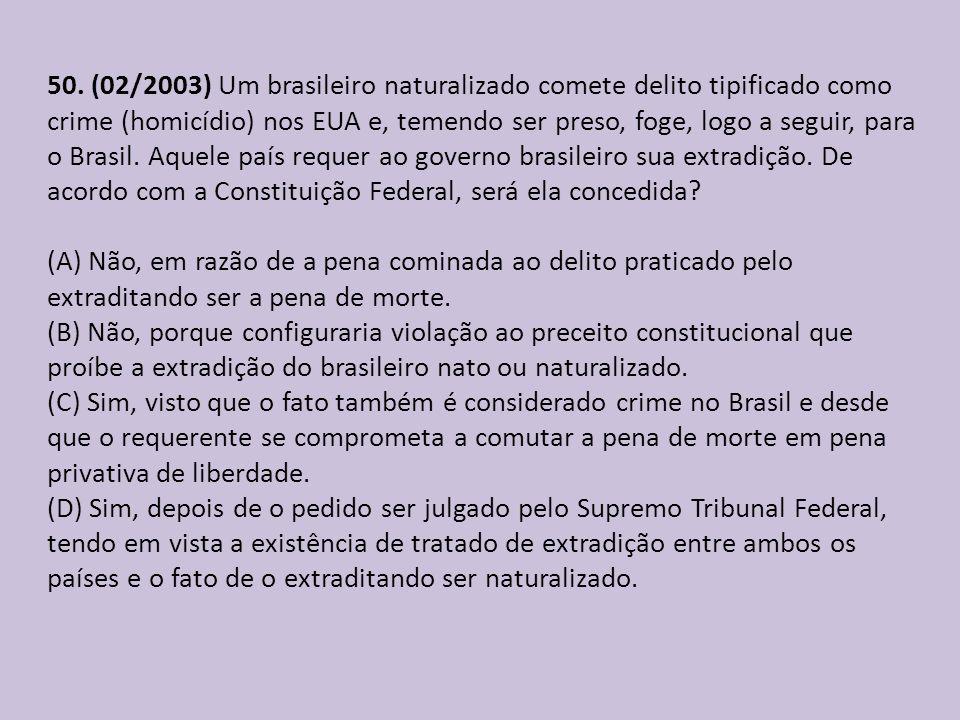 50. (02/2003) Um brasileiro naturalizado comete delito tipificado como crime (homicídio) nos EUA e, temendo ser preso, foge, logo a seguir, para o Bra