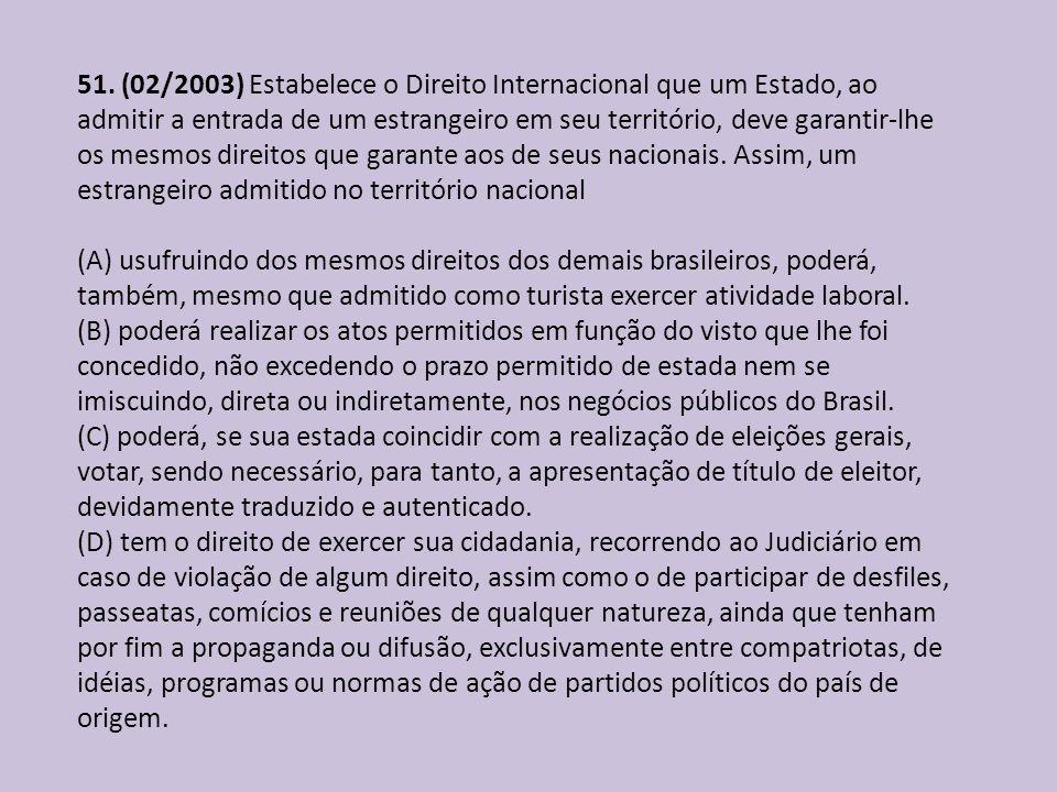 51. (02/2003) Estabelece o Direito Internacional que um Estado, ao admitir a entrada de um estrangeiro em seu território, deve garantir-lhe os mesmos