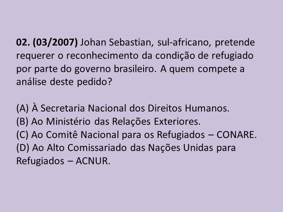 02. (03/2007) Johan Sebastian, sul-africano, pretende requerer o reconhecimento da condição de refugiado por parte do governo brasileiro. A quem compe