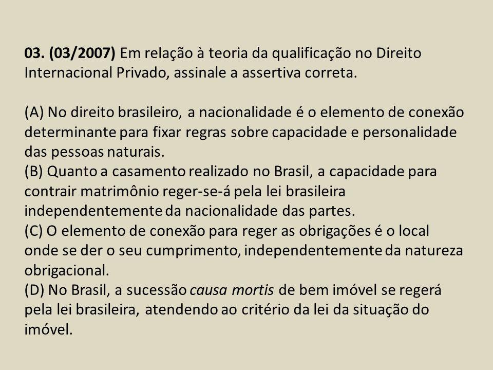 03. (03/2007) Em relação à teoria da qualificação no Direito Internacional Privado, assinale a assertiva correta. (A) No direito brasileiro, a naciona