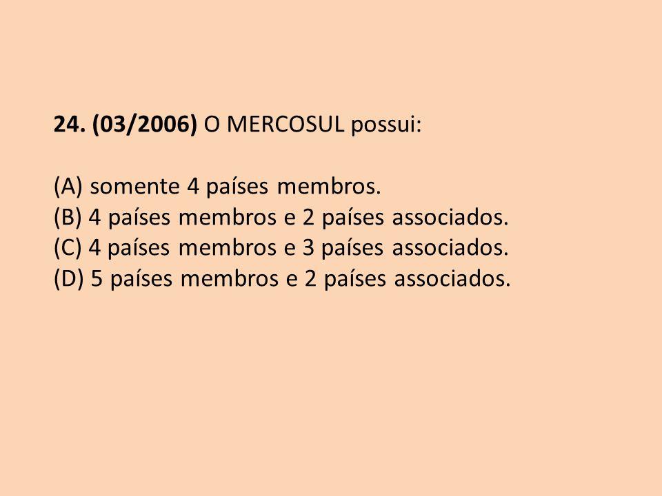 24. (03/2006) O MERCOSUL possui: (A) somente 4 países membros. (B) 4 países membros e 2 países associados. (C) 4 países membros e 3 países associados.