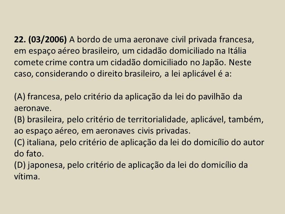 22. (03/2006) A bordo de uma aeronave civil privada francesa, em espaço aéreo brasileiro, um cidadão domiciliado na Itália comete crime contra um cida
