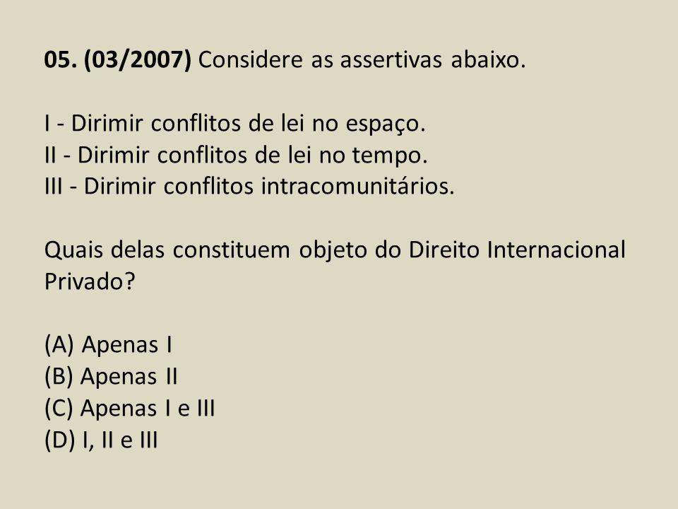 05. (03/2007) Considere as assertivas abaixo. I - Dirimir conflitos de lei no espaço. II - Dirimir conflitos de lei no tempo. III - Dirimir conflitos