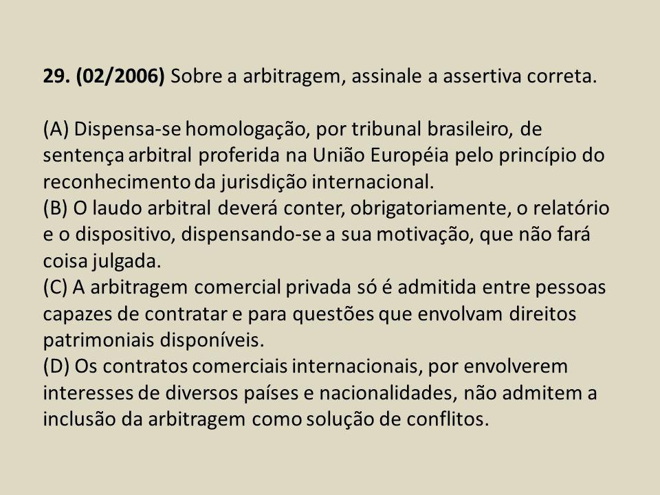 29. (02/2006) Sobre a arbitragem, assinale a assertiva correta. (A) Dispensa-se homologação, por tribunal brasileiro, de sentença arbitral proferida n