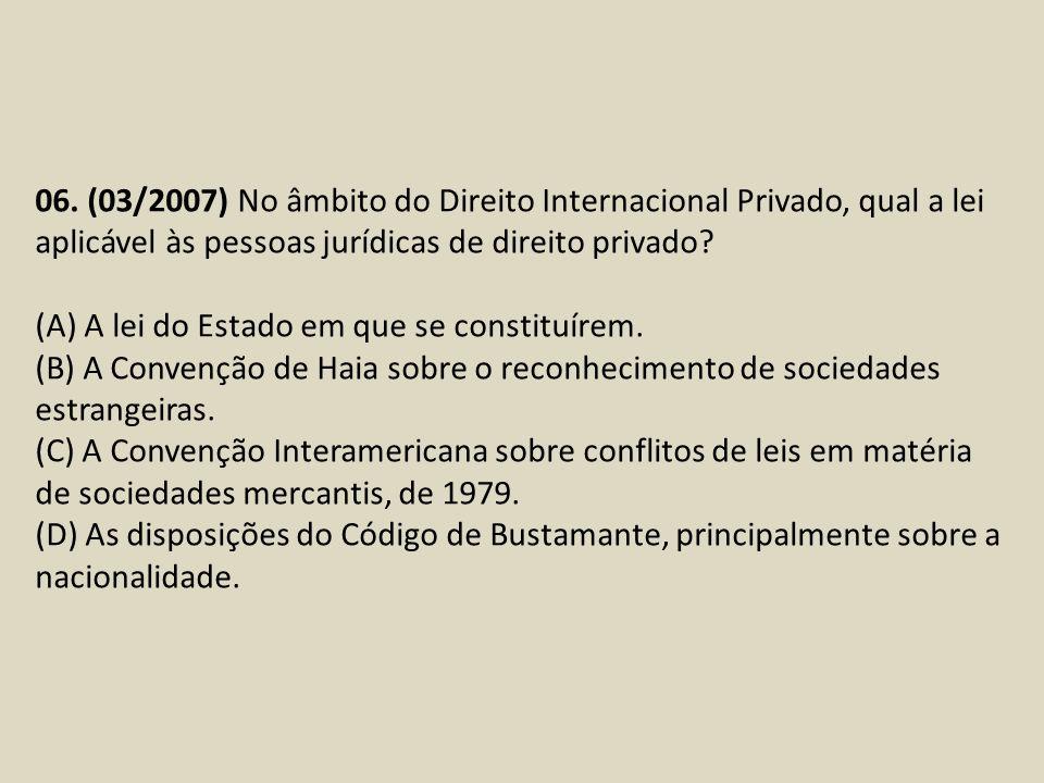 06. (03/2007) No âmbito do Direito Internacional Privado, qual a lei aplicável às pessoas jurídicas de direito privado? (A) A lei do Estado em que se