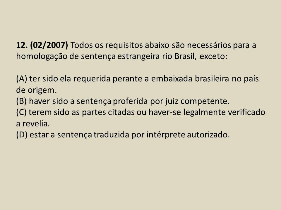 12. (02/2007) Todos os requisitos abaixo são necessários para a homologação de sentença estrangeira rio Brasil, exceto: (A) ter sido ela requerida per