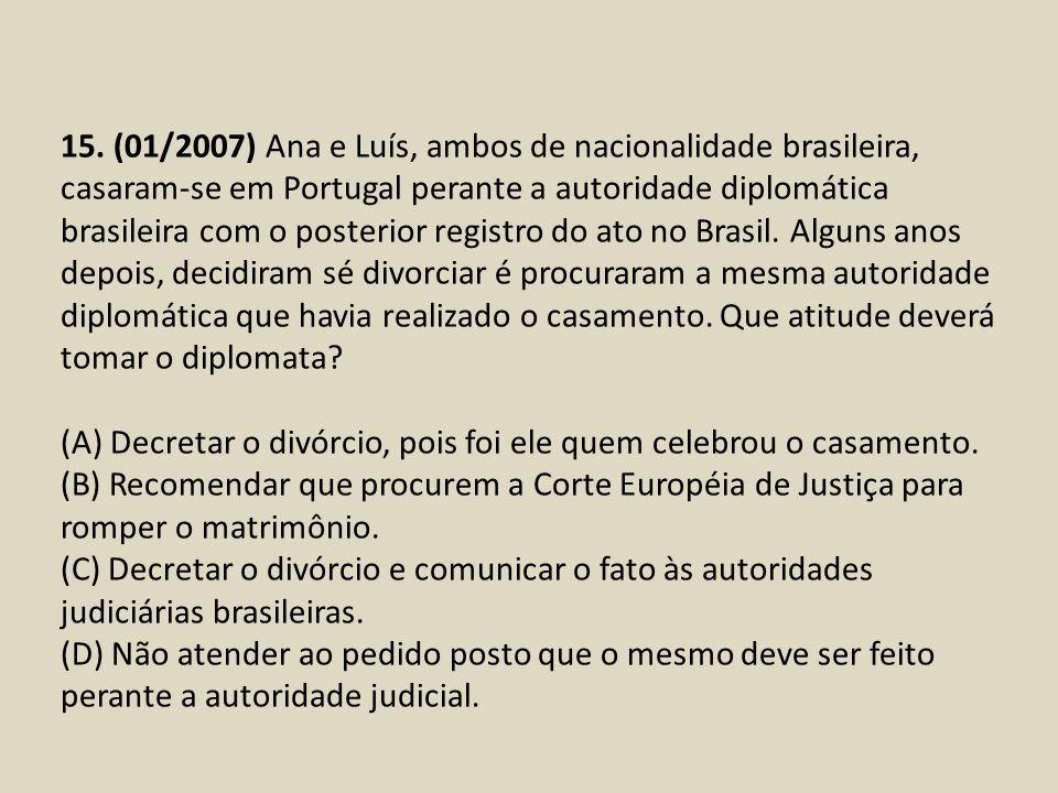 15. (01/2007) Ana e Luís, ambos de nacionalidade brasileira, casaram-se em Portugal perante a autoridade diplomática brasileira com o posterior regist