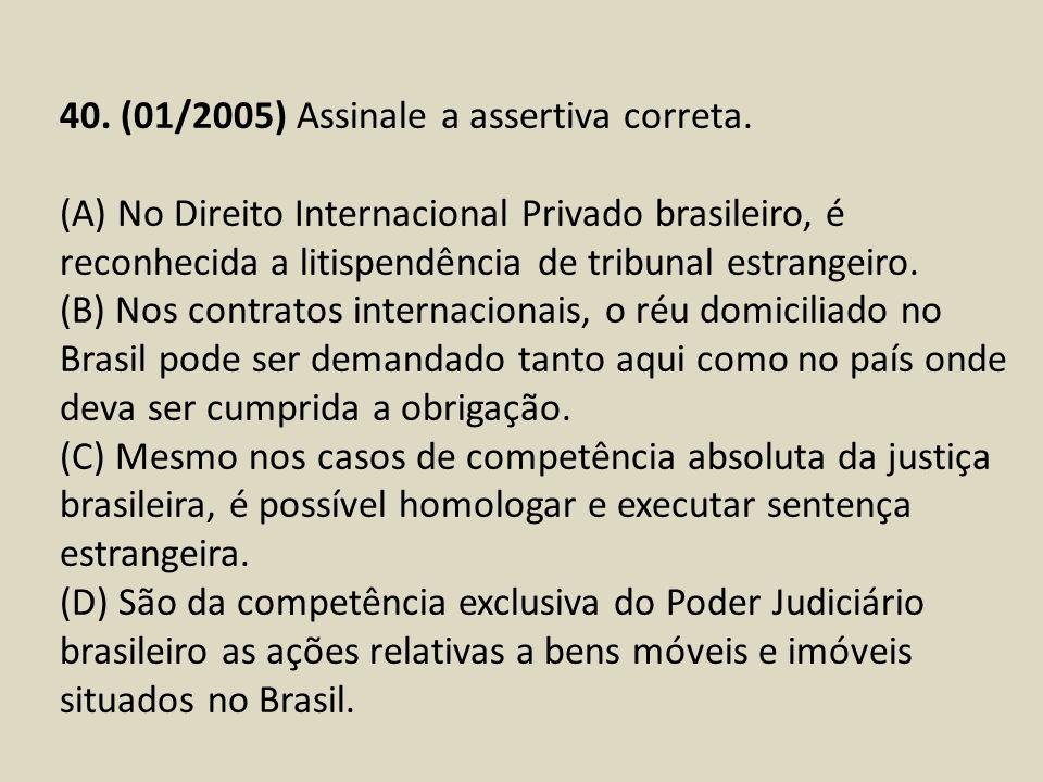 40. (01/2005) Assinale a assertiva correta. (A) No Direito Internacional Privado brasileiro, é reconhecida a litispendência de tribunal estrangeiro. (