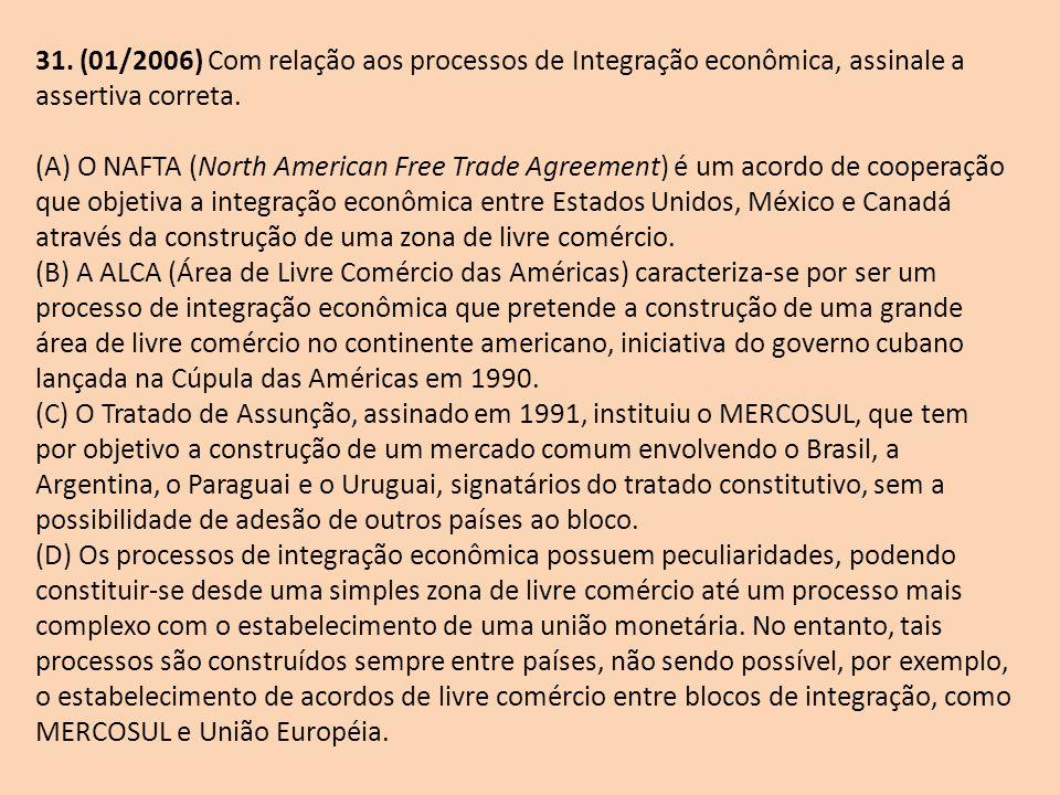 31. (01/2006) Com relação aos processos de Integração econômica, assinale a assertiva correta. (A) O NAFTA (North American Free Trade Agreement) é um