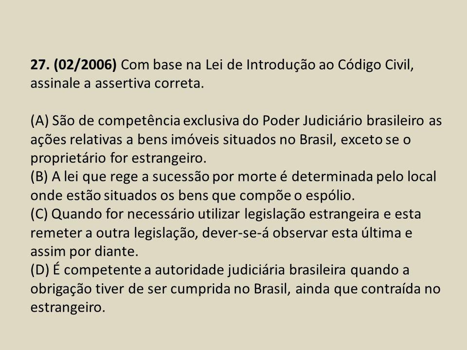 27. (02/2006) Com base na Lei de Introdução ao Código Civil, assinale a assertiva correta. (A) São de competência exclusiva do Poder Judiciário brasil