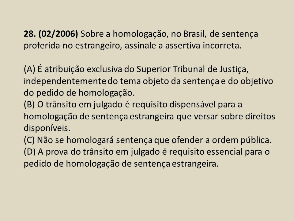 28. (02/2006) Sobre a homologação, no Brasil, de sentença proferida no estrangeiro, assinale a assertiva incorreta. (A) É atribuição exclusiva do Supe