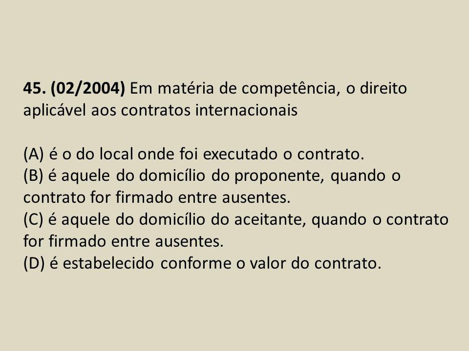45. (02/2004) Em matéria de competência, o direito aplicável aos contratos internacionais (A) é o do local onde foi executado o contrato. (B) é aquele
