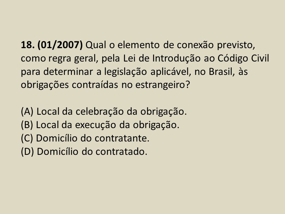 18. (01/2007) Qual o elemento de conexão previsto, como regra geral, pela Lei de Introdução ao Código Civil para determinar a legislação aplicável, no