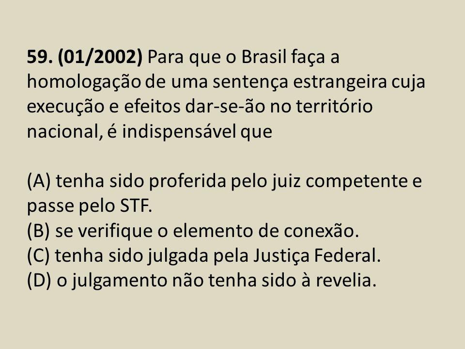 59. (01/2002) Para que o Brasil faça a homologação de uma sentença estrangeira cuja execução e efeitos dar-se-ão no território nacional, é indispensáv