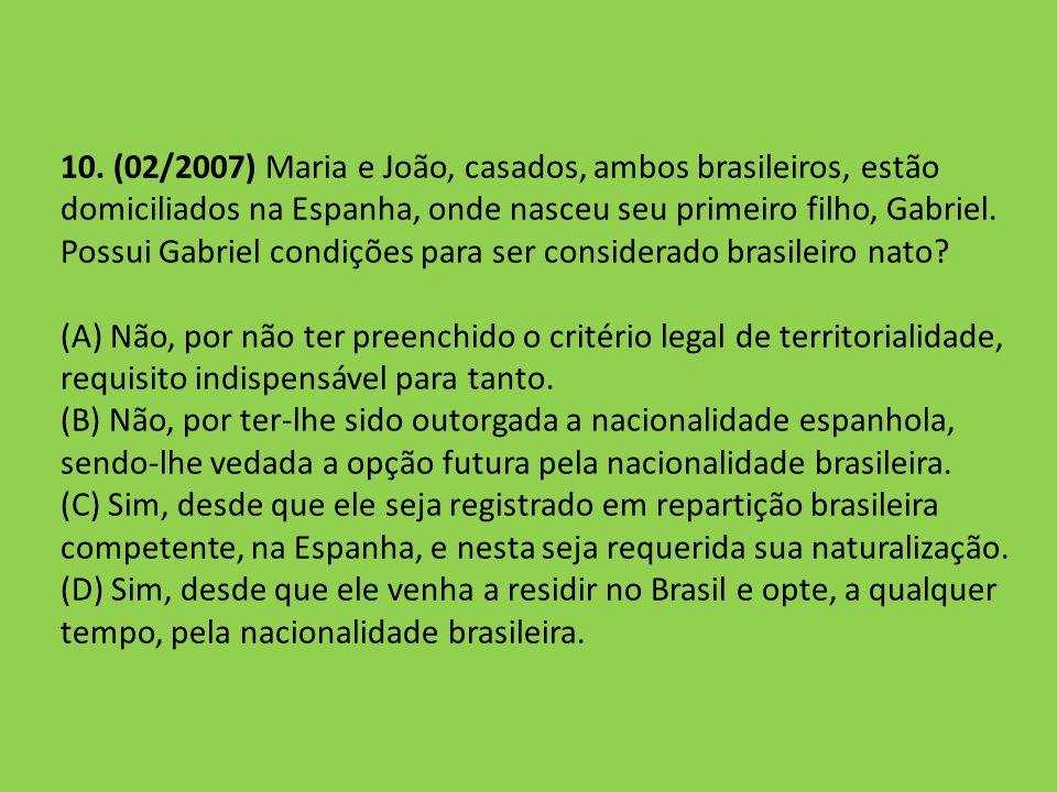 10. (02/2007) Maria e João, casados, ambos brasileiros, estão domiciliados na Espanha, onde nasceu seu primeiro filho, Gabriel. Possui Gabriel condiçõ