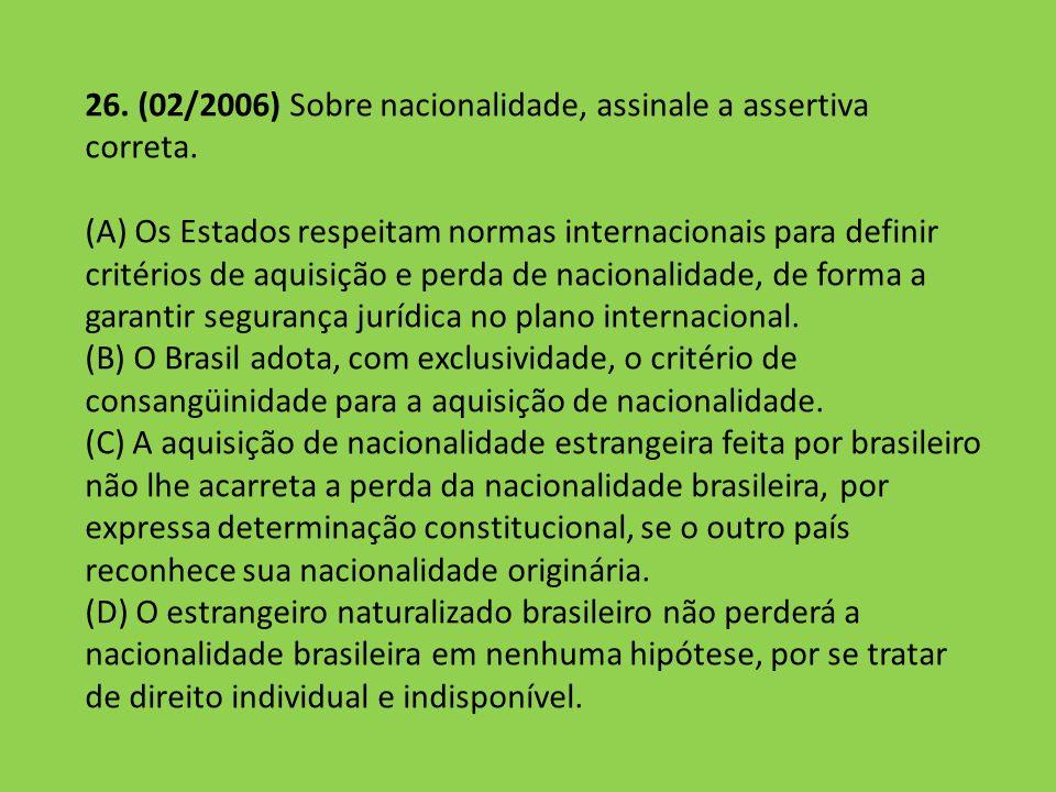 26. (02/2006) Sobre nacionalidade, assinale a assertiva correta. (A) Os Estados respeitam normas internacionais para definir critérios de aquisição e