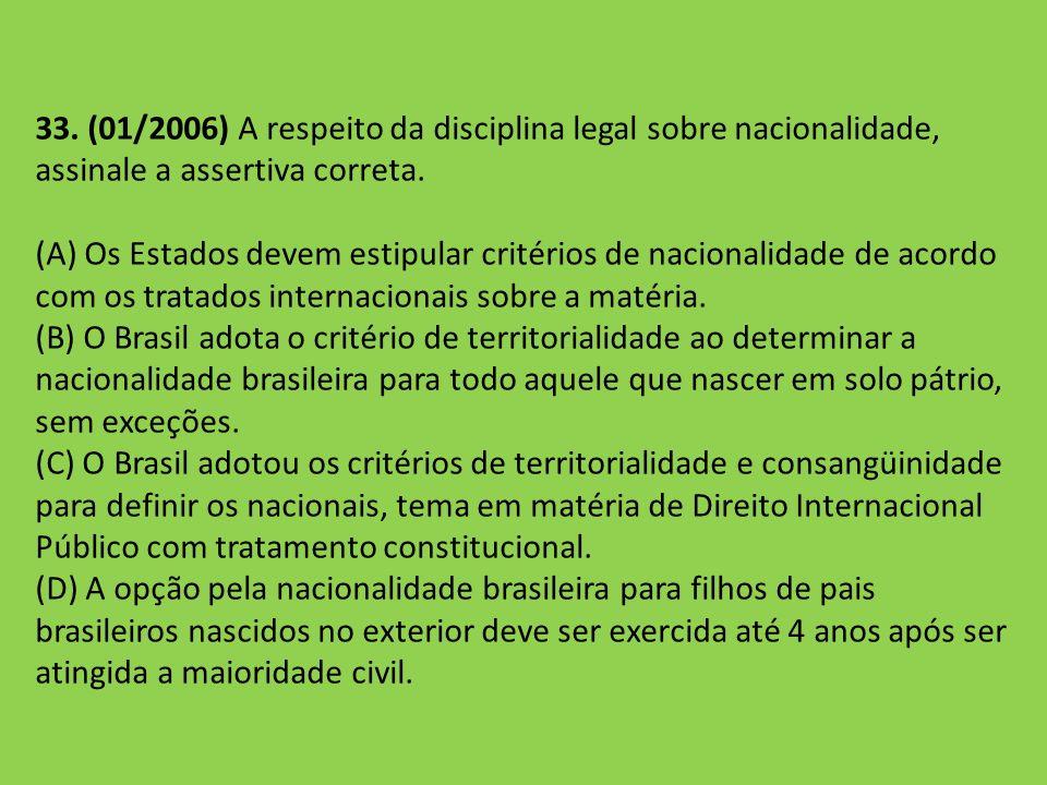 33. (01/2006) A respeito da disciplina legal sobre nacionalidade, assinale a assertiva correta. (A) Os Estados devem estipular critérios de nacionalid