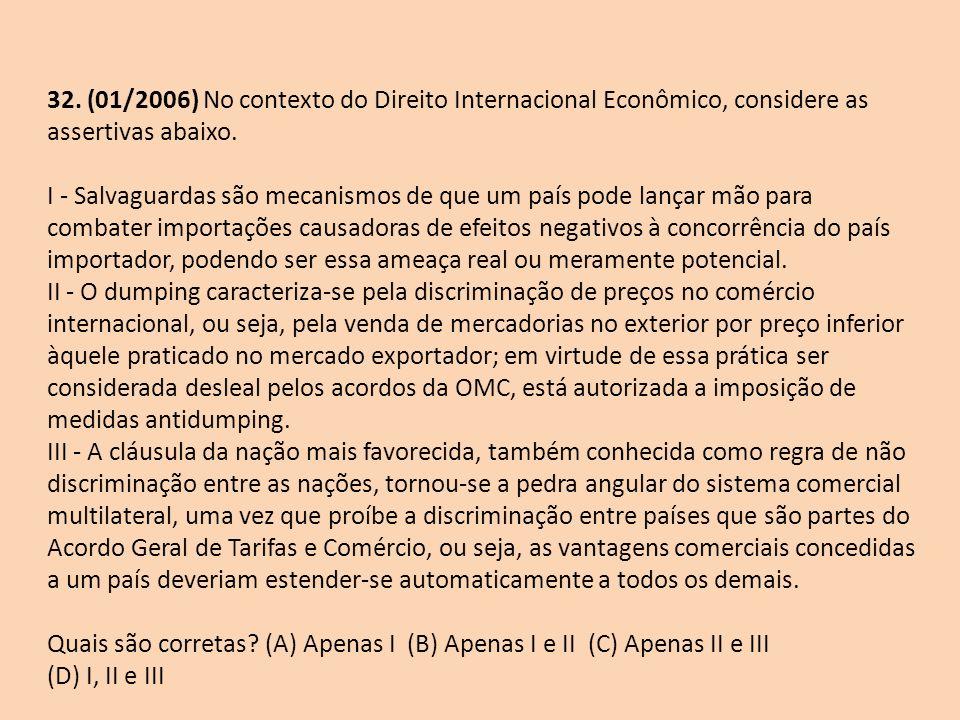 32. (01/2006) No contexto do Direito Internacional Econômico, considere as assertivas abaixo. I - Salvaguardas são mecanismos de que um país pode lanç
