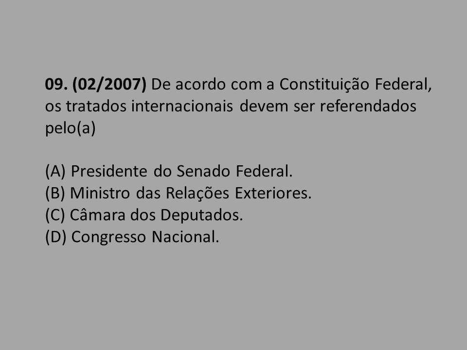09. (02/2007) De acordo com a Constituição Federal, os tratados internacionais devem ser referendados pelo(a) (A) Presidente do Senado Federal. (B) Mi