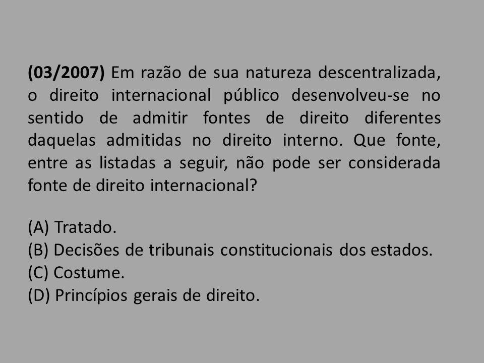 (03/2007) Em razão de sua natureza descentralizada, o direito internacional público desenvolveu-se no sentido de admitir fontes de direito diferentes