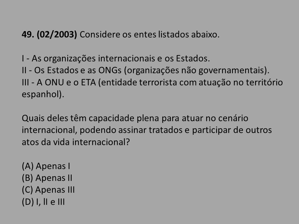 49. (02/2003) Considere os entes listados abaixo. I - As organizações internacionais e os Estados. II - Os Estados e as ONGs (organizações não governa