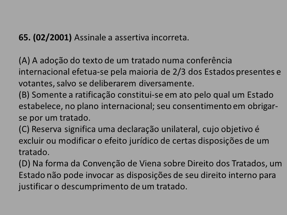 65. (02/2001) Assinale a assertiva incorreta. (A) A adoção do texto de um tratado numa conferência internacional efetua-se pela maioria de 2/3 dos Est