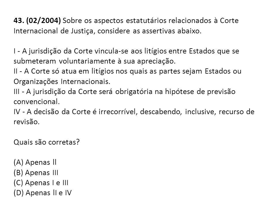 43. (02/2004) Sobre os aspectos estatutários relacionados à Corte Internacional de Justiça, considere as assertivas abaixo. I - A jurisdição da Corte