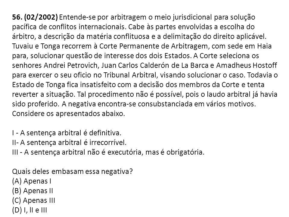 56. (02/2002) Entende-se por arbitragem o meio jurisdicional para solução pacífica de conflitos internacionais. Cabe às partes envolvidas a escolha do