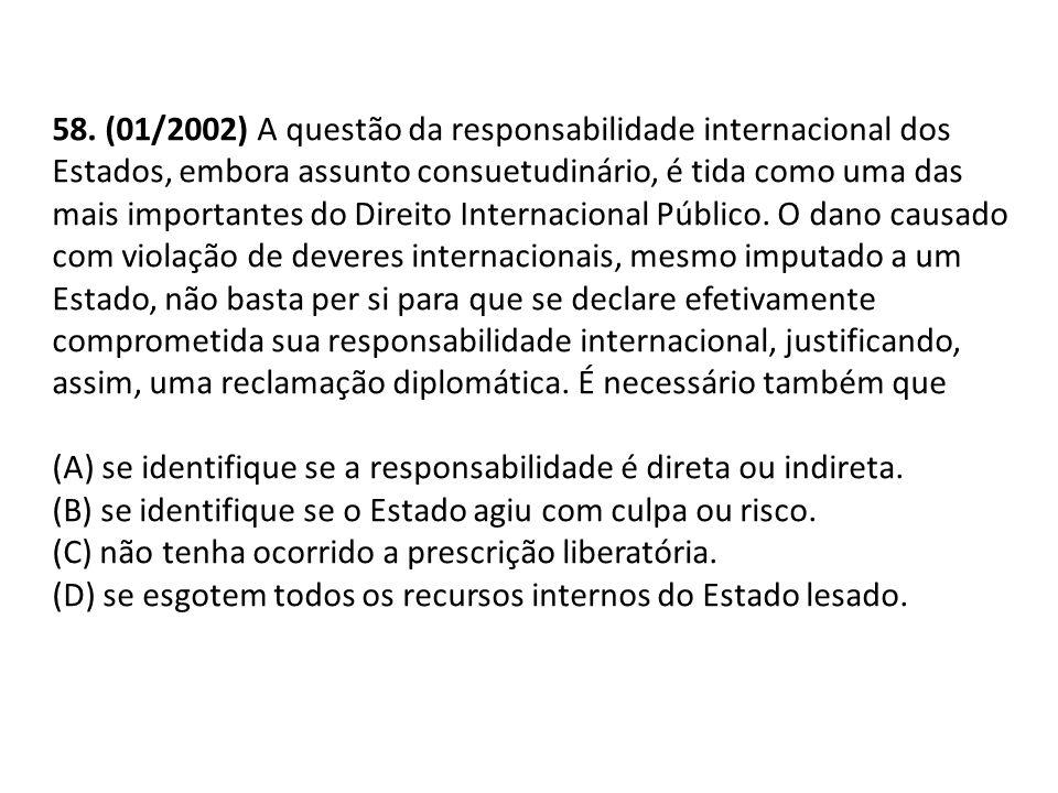 58. (01/2002) A questão da responsabilidade internacional dos Estados, embora assunto consuetudinário, é tida como uma das mais importantes do Direito