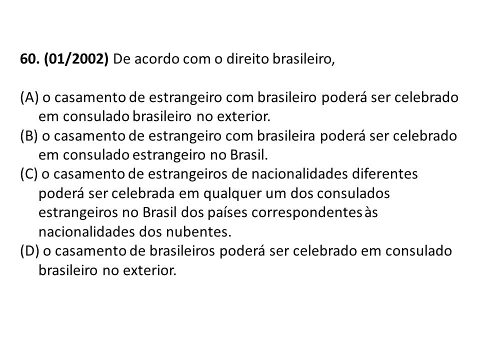 60. (01/2002) De acordo com o direito brasileiro, (A) o casamento de estrangeiro com brasileiro poderá ser celebrado em consulado brasileiro no exteri