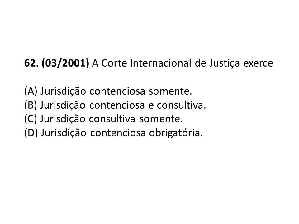 62. (03/2001) A Corte Internacional de Justiça exerce (A) Jurisdição contenciosa somente. (B) Jurisdição contenciosa e consultiva. (C) Jurisdição cons